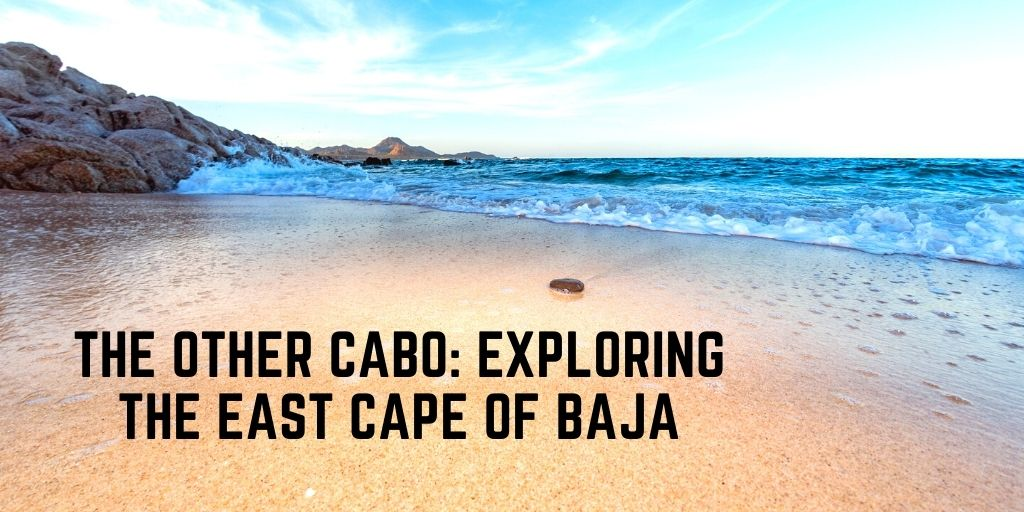 """The """"Other"""" Cabo: Exploring the East Cape of Baja"""